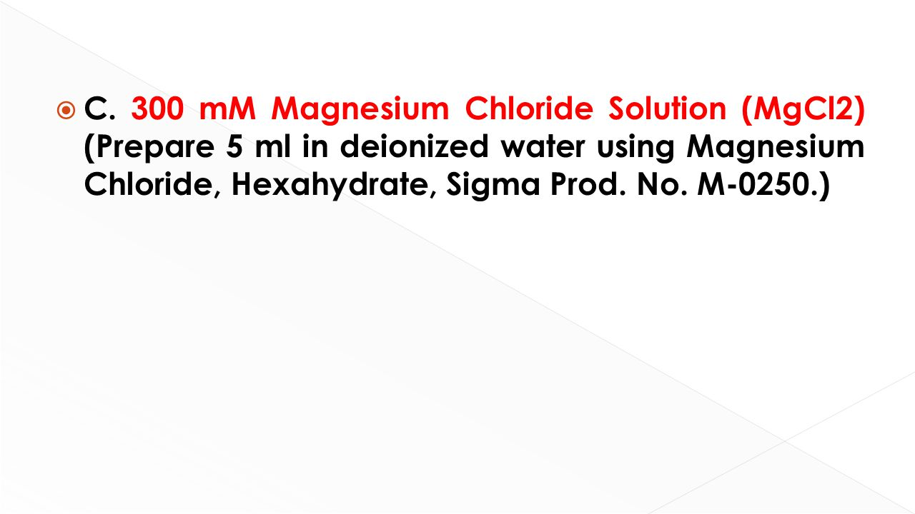  C. 300 mM Magnesium Chloride Solution (MgCl2) (Prepare 5 ml in deionized water using Magnesium Chloride, Hexahydrate, Sigma Prod. No. M-0250.)
