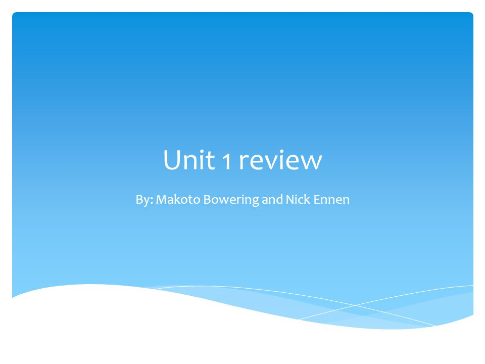 Unit 1 review By: Makoto Bowering and Nick Ennen