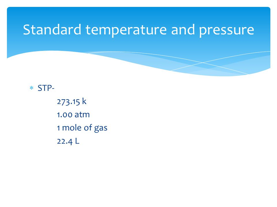  STP- 273.15 k 1.00 atm 1 mole of gas 22.4 L Standard temperature and pressure