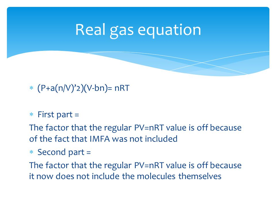  (P+a(n/V)'2)(V-bn)= nRT  First part = The factor that the regular PV=nRT value is off because of the fact that IMFA was not included  Second part = The factor that the regular PV=nRT value is off because it now does not include the molecules themselves Real gas equation