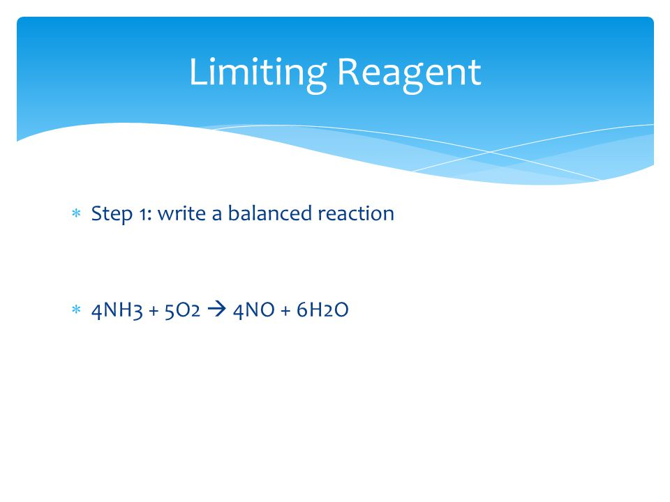  Step 1: write a balanced reaction  4NH3 + 5O2  4NO + 6H2O Limiting Reagent
