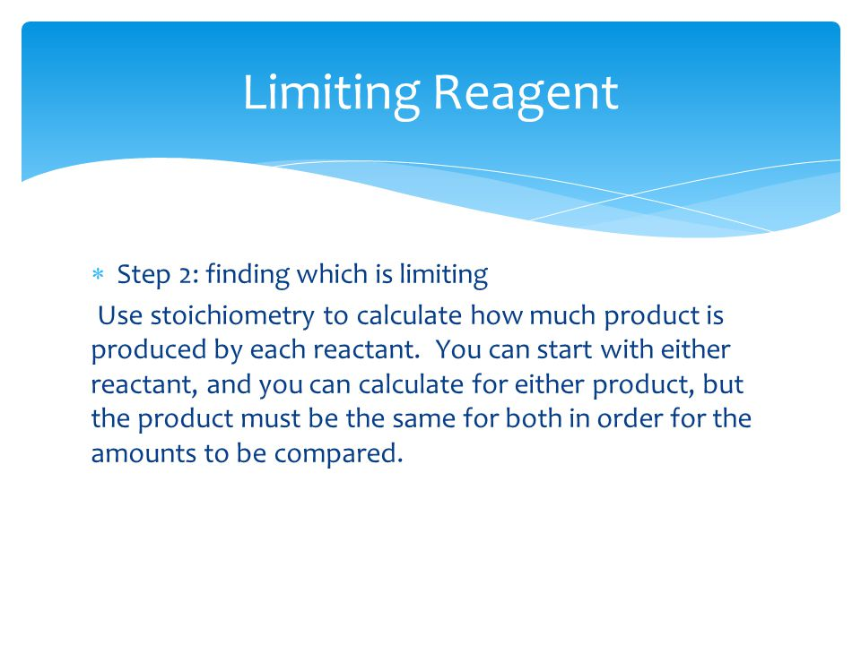  Step 2: finding which is limiting Use stoichiometry to calculate how much product is produced by each reactant.