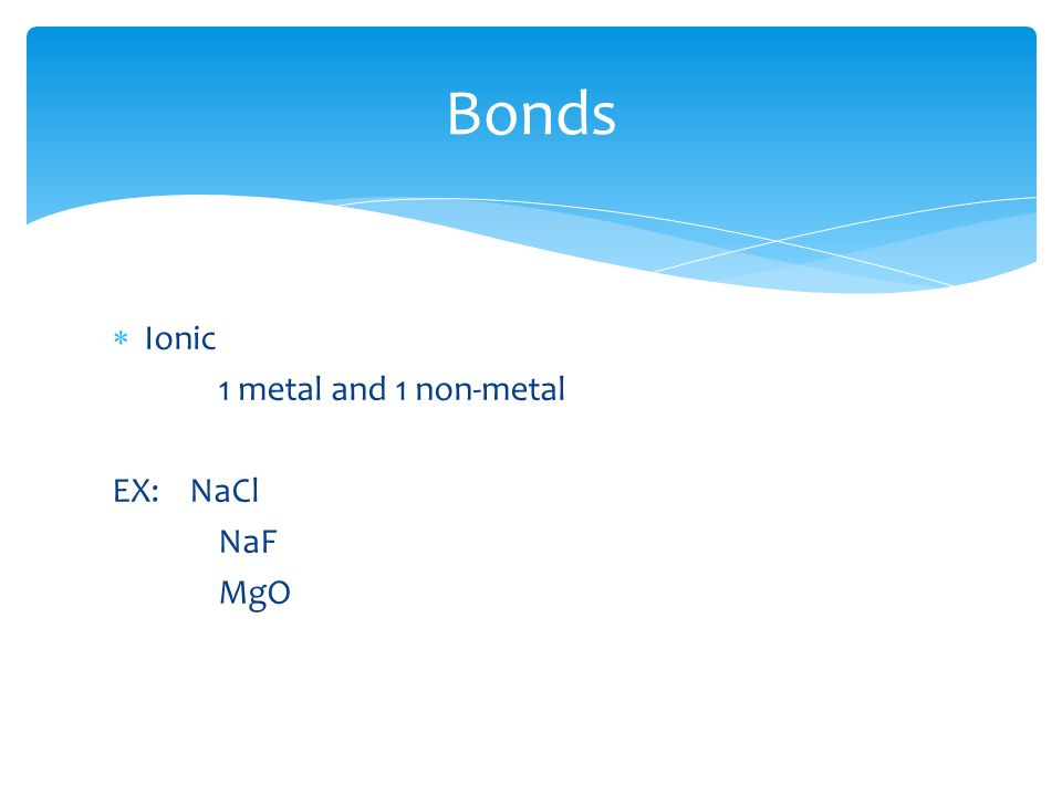  Ionic 1 metal and 1 non-metal EX: NaCl NaF MgO Bonds