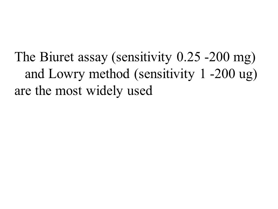 The Biuret assay (sensitivity 0.25 -200 mg) and Lowry method (sensitivity 1 -200 ug) are the most widely used