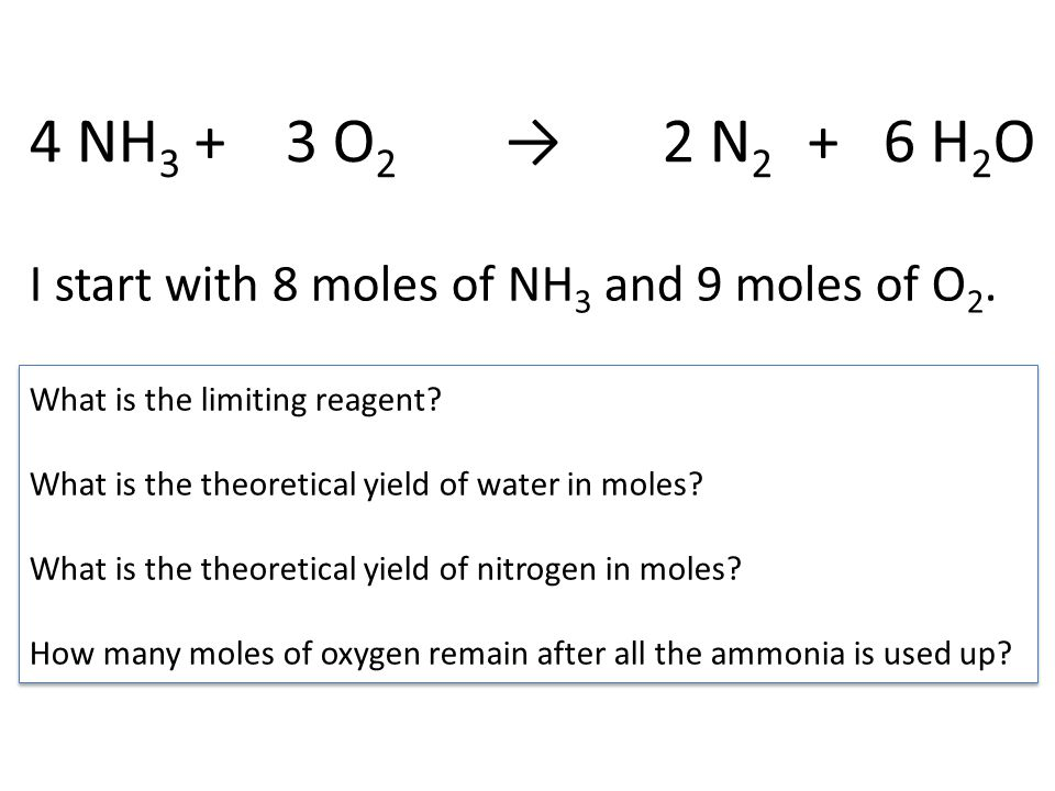 4 NH 3 + 3 O 2 → 2 N 2 + 6 H 2 O I start with 6 moles of NH 3 and 5 moles of O 2.