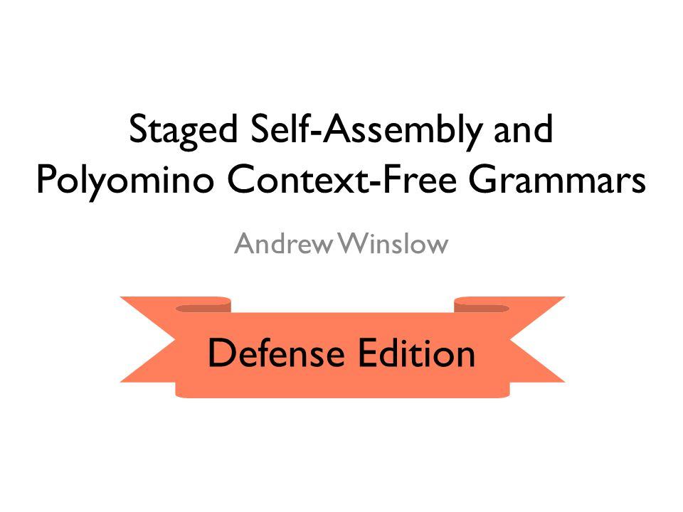 Staged Self-Assembly and Polyomino Context-Free Grammars Andrew Winslow Defense Edition