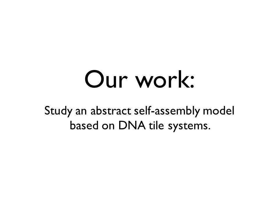 Our work: Study an abstract self-assembly model based on DNA tile systems.