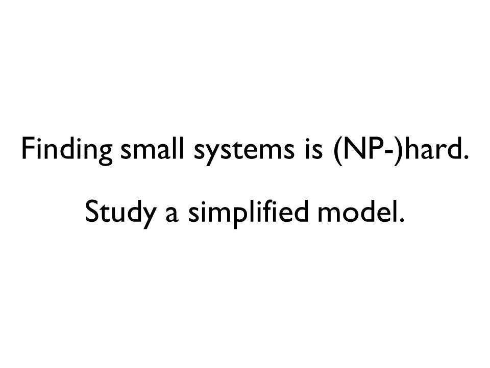 Study a simplified model. Finding small systems is (NP-)hard.
