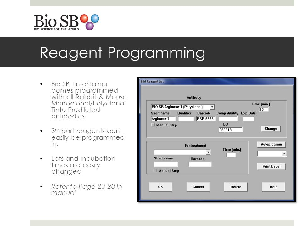 Reagent Programming Bio SB TintoStainer comes programmed with all Rabbit & Mouse Monoclonal/Polyclonal Tinto Prediluted antibodies 3 rd part reagents can easily be programmed in.