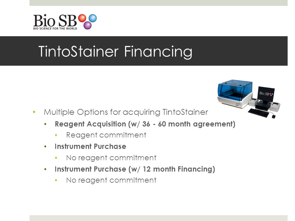Multiple Options for acquiring TintoStainer Reagent Acquisition (w/ 36 - 60 month agreement) Reagent commitment Instrument Purchase No reagent commitment Instrument Purchase (w/ 12 month Financing) No reagent commitment