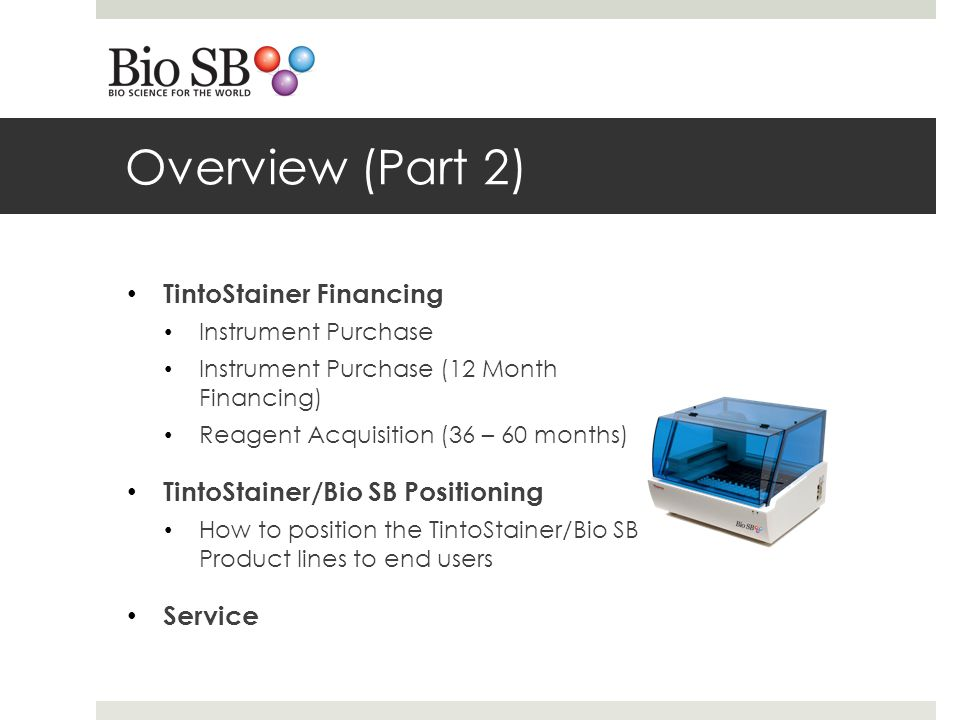 Overview (Part 2) TintoStainer Financing Instrument Purchase Instrument Purchase (12 Month Financing) Reagent Acquisition (36 – 60 months) TintoStainer/Bio SB Positioning How to position the TintoStainer/Bio SB Product lines to end users Service