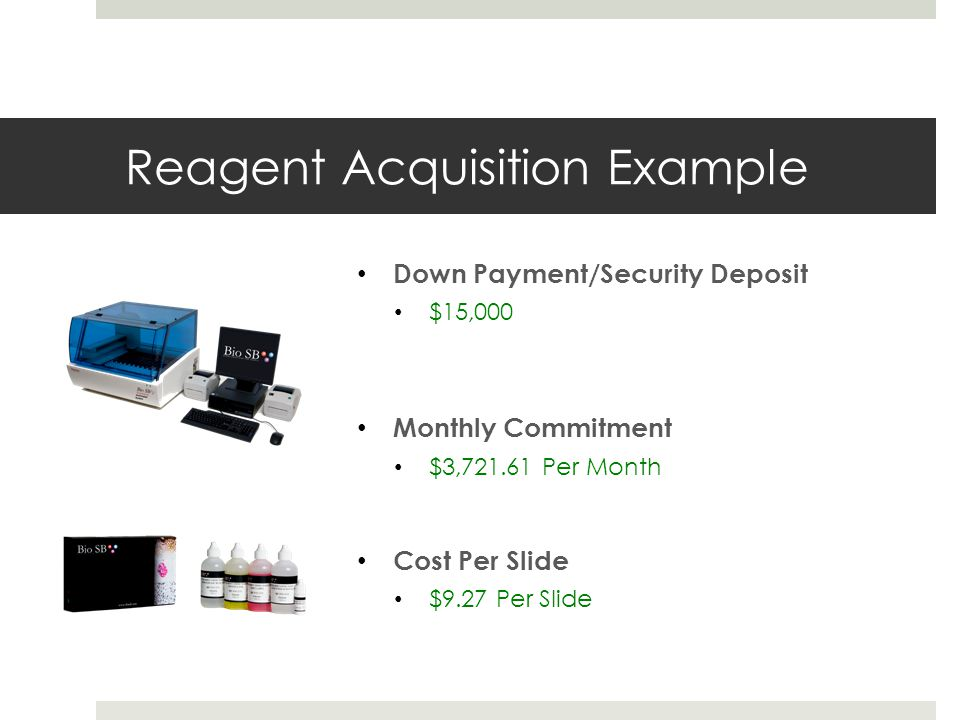 Reagent Acquisition Example Down Payment/Security Deposit $15,000 Monthly Commitment $3,721.61 Per Month Cost Per Slide $9.27 Per Slide