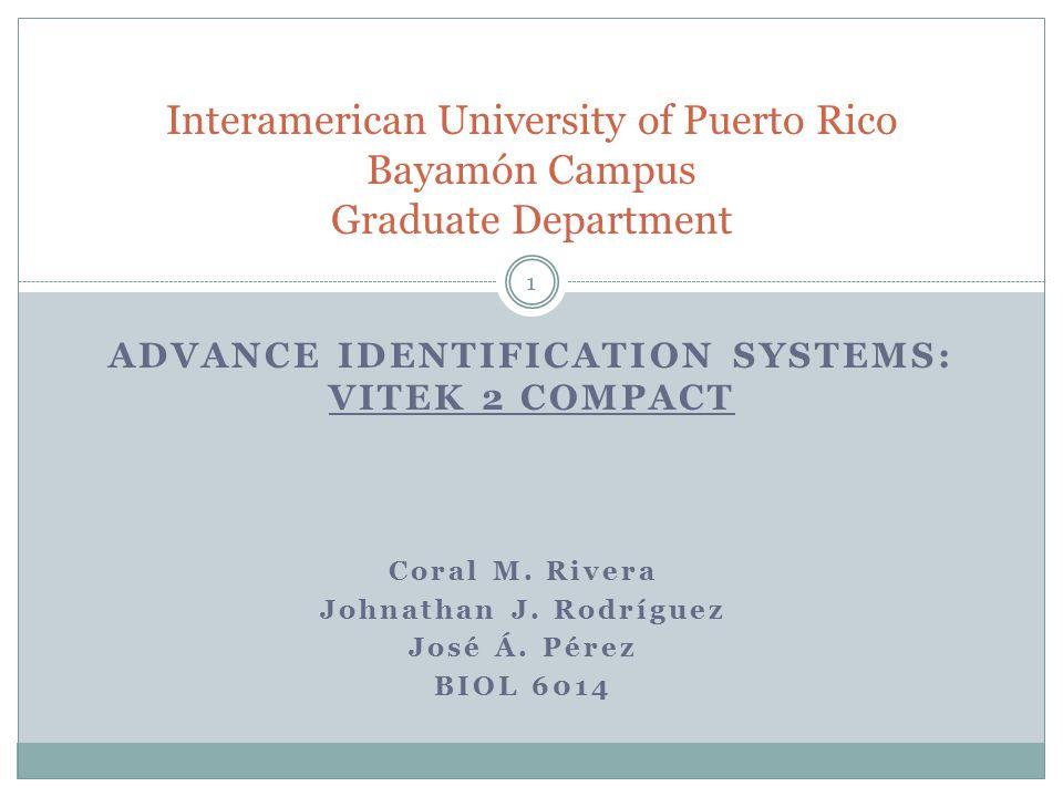 ADVANCE IDENTIFICATION SYSTEMS: VITEK 2 COMPACT Interamerican University of Puerto Rico Bayamón Campus Graduate Department Coral M. Rivera Johnathan J