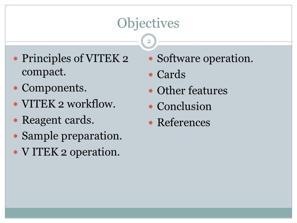 Objectives Principles of VITEK 2 compact. Components. VITEK 2 workflow. Reagent cards. Sample preparation. V ITEK 2 operation. Software operation. Car