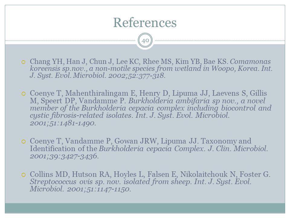 References 40  Chang YH, Han J, Chun J, Lee KC, Rhee MS, Kim YB, Bae KS. Comamonas koreensis sp.nov., a non-motile species from wetland in Woopo, Kor