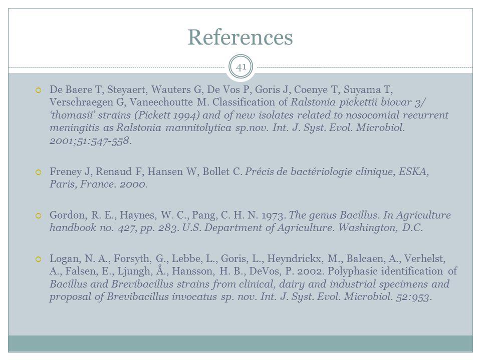 References 41  De Baere T, Steyaert, Wauters G, De Vos P, Goris J, Coenye T, Suyama T, Verschraegen G, Vaneechoutte M. Classification of Ralstonia pi