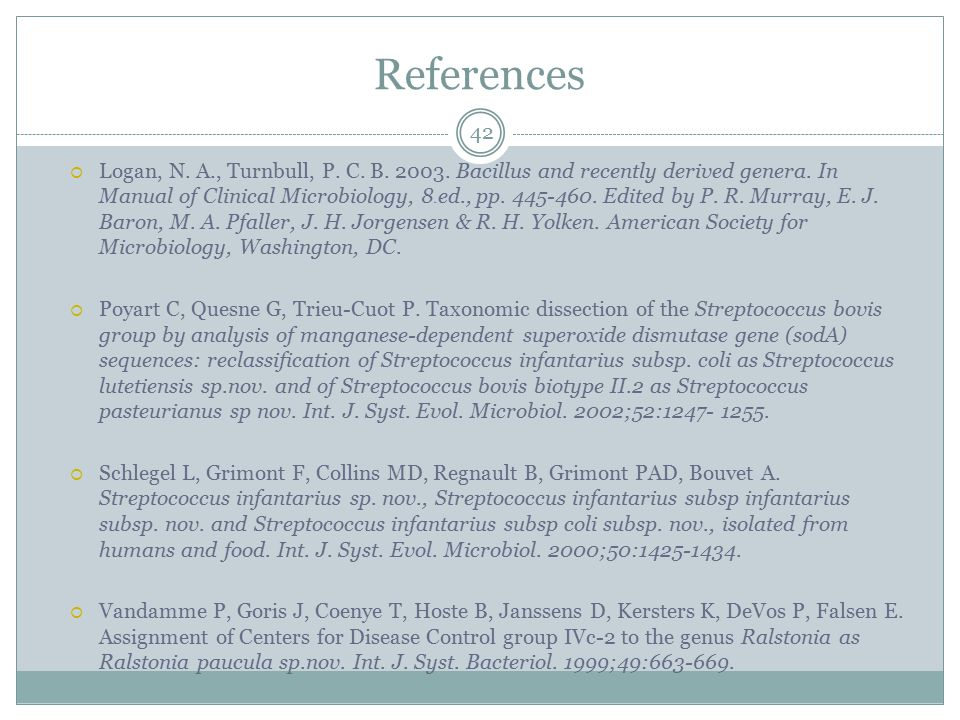 References 42  Logan, N. A., Turnbull, P. C. B. 2003. Bacillus and recently derived genera. In Manual of Clinical Microbiology, 8 th ed., pp. 445-460