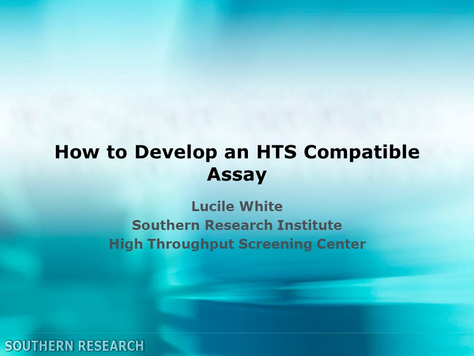 How to Develop an HTS Compatible Assay Lucile White Southern Research Institute High Throughput Screening Center