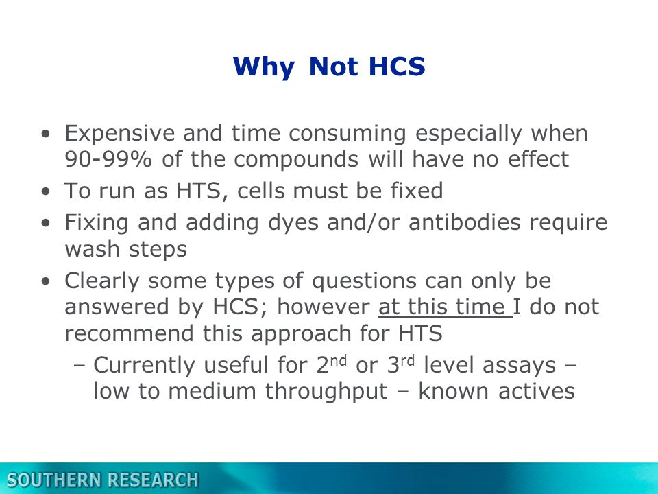 Why Not HCS Expensive and time consuming especially when 90-99% of the compounds will have no effect To run as HTS, cells must be fixed Fixing and adding dyes and/or antibodies require wash steps Clearly some types of questions can only be answered by HCS; however at this time I do not recommend this approach for HTS –Currently useful for 2 nd or 3 rd level assays – low to medium throughput – known actives