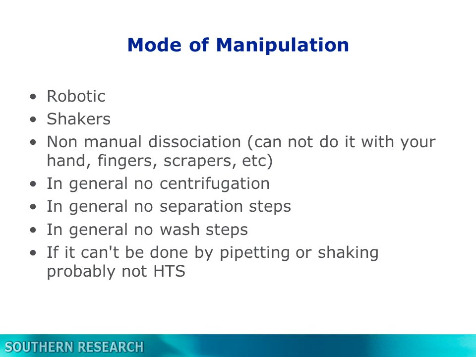 Mode of Manipulation Robotic Shakers Non manual dissociation (can not do it with your hand, fingers, scrapers, etc) In general no centrifugation In general no separation steps In general no wash steps If it can t be done by pipetting or shaking probably not HTS
