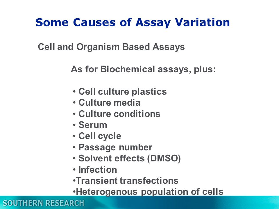 Cell and Organism Based Assays As for Biochemical assays, plus: Cell culture plastics Culture media Culture conditions Serum Cell cycle Passage number Solvent effects (DMSO) Infection Transient transfections Heterogenous population of cells Some Causes of Assay Variation