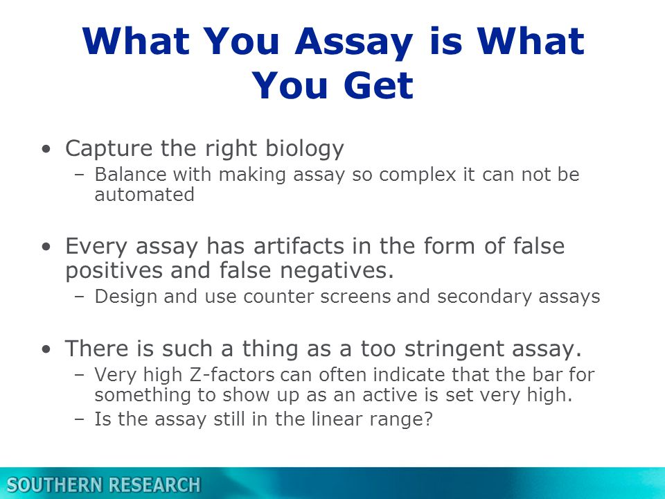 What You Assay is What You Get Capture the right biology –Balance with making assay so complex it can not be automated Every assay has artifacts in the form of false positives and false negatives.