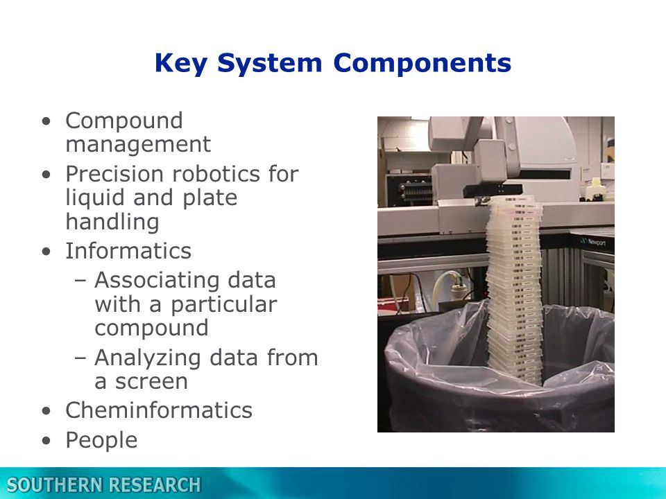 Key System Components Compound management Precision robotics for liquid and plate handling Informatics –Associating data with a particular compound –Analyzing data from a screen Cheminformatics People
