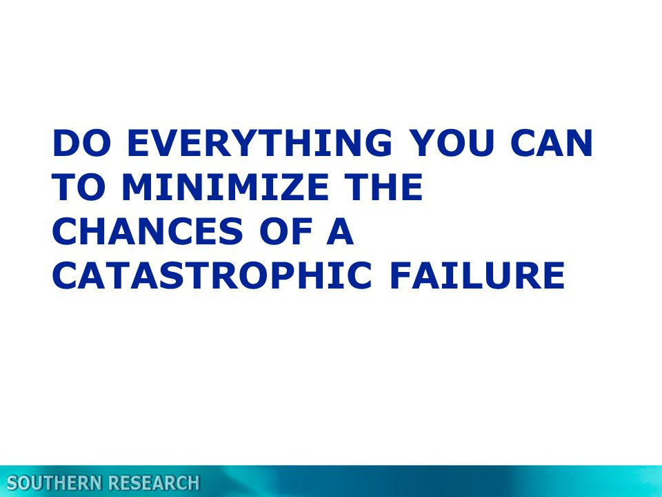 DO EVERYTHING YOU CAN TO MINIMIZE THE CHANCES OF A CATASTROPHIC FAILURE