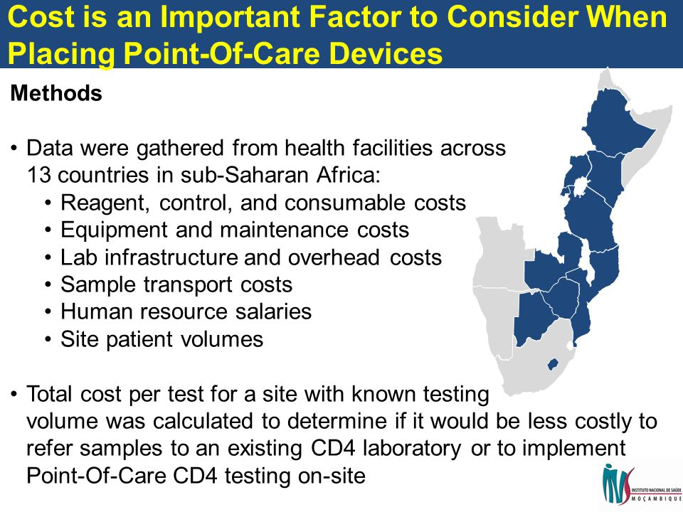 Methods Data were gathered from health facilities across 13 countries in sub-Saharan Africa: Reagent, control, and consumable costs Equipment and maintenance costs Lab infrastructure and overhead costs Sample transport costs Human resource salaries Site patient volumes Total cost per test for a site with known testing volume was calculated to determine if it would be less costly to refer samples to an existing CD4 laboratory or to implement Point-Of-Care CD4 testing on-site Cost is an Important Factor to Consider When Placing Point-Of-Care Devices