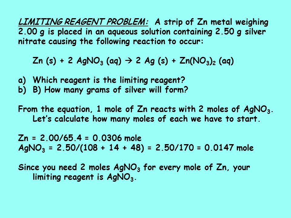 LIMITING REAGENT PROBLEM: A strip of Zn metal weighing 2.00 g is placed in an aqueous solution containing 2.50 g silver nitrate causing the following reaction to occur: Zn (s) + 2 AgNO 3 (aq)  2 Ag (s) + Zn(NO 3 ) 2 (aq) a)Which reagent is the limiting reagent.