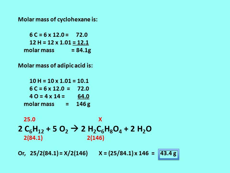 Molar mass of cyclohexane is: 6 C = 6 x 12.0 = 72.0 12 H = 12 x 1.01 = 12.1 molar mass = 84.1g Molar mass of adipic acid is: 10 H = 10 x 1.01 = 10.1 6 C = 6 x 12.0 = 72.0 4 O = 4 x 14 = 64.0 molar mass = 146 g 25.0 X 2 C 6 H 12 + 5 O 2  2 H 2 C 6 H 8 O 4 + 2 H 2 O 2(84.1) 2(146) Or, 25/2(84.1) = X/2(146) X = (25/84.1) x 146 = 43.4 g