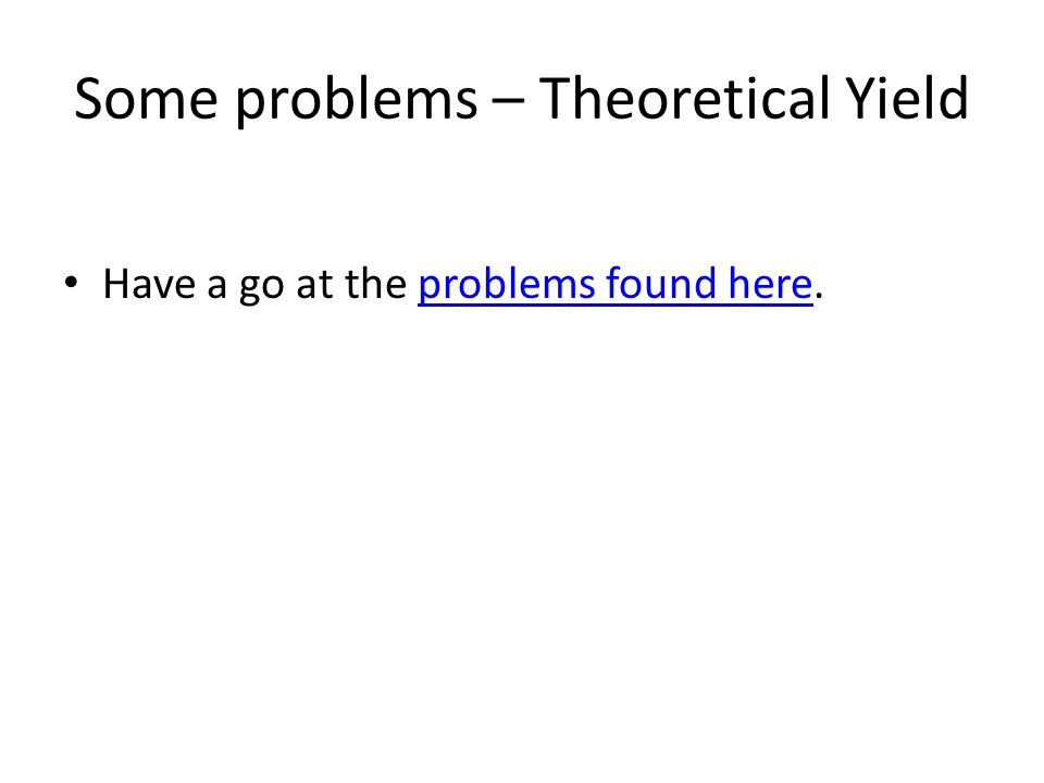 Some problems – Theoretical Yield Have a go at the problems found here.problems found here