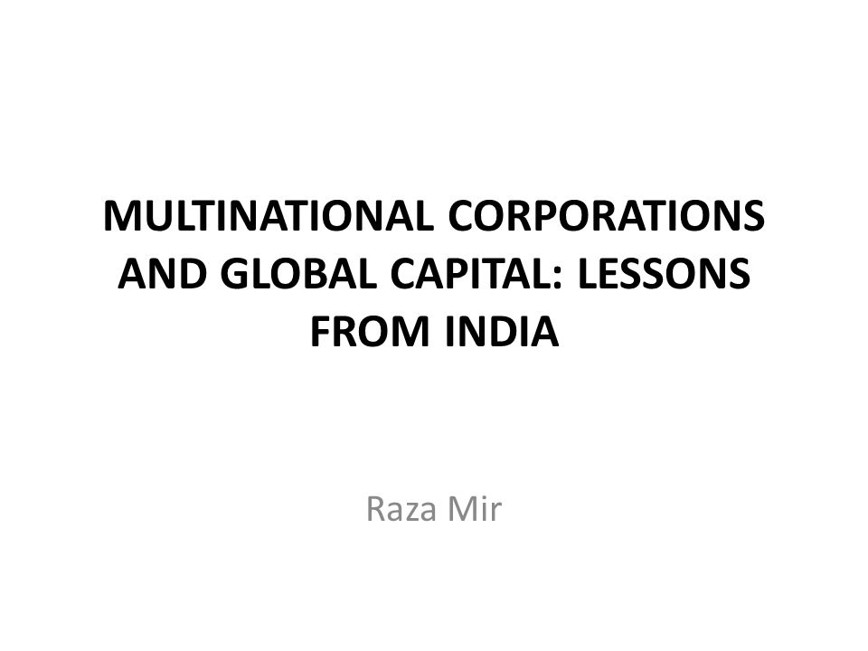 MULTINATIONAL CORPORATIONS AND GLOBAL CAPITAL: LESSONS FROM INDIA Raza Mir