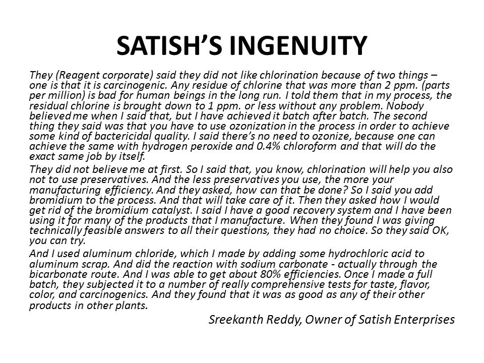 SATISH'S INGENUITY They (Reagent corporate) said they did not like chlorination because of two things – one is that it is carcinogenic. Any residue of