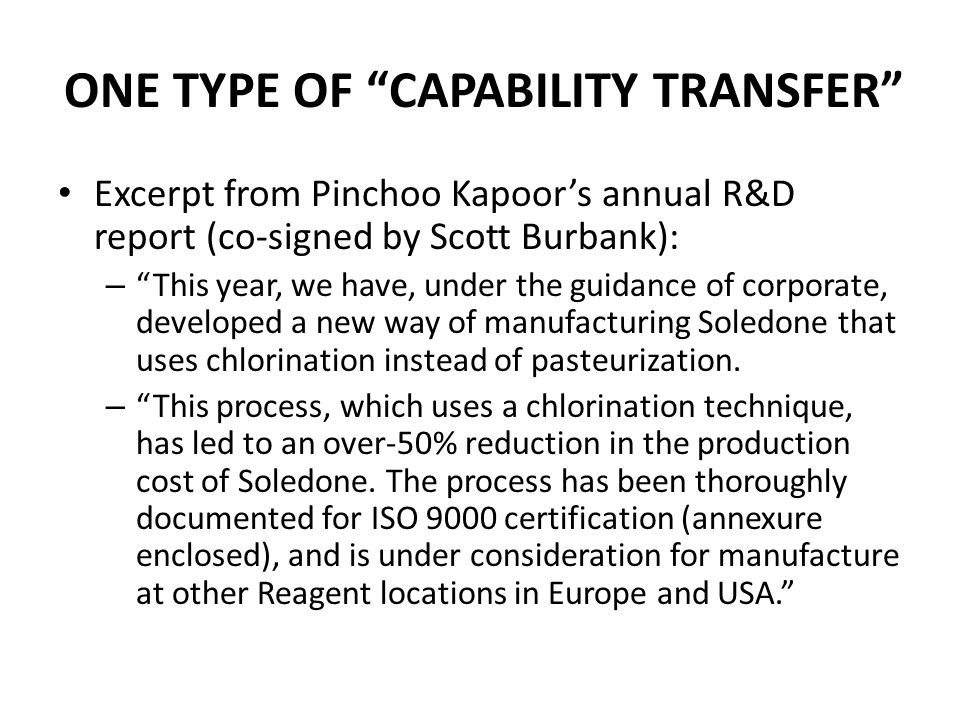 ONE TYPE OF CAPABILITY TRANSFER Excerpt from Pinchoo Kapoor's annual R&D report (co-signed by Scott Burbank): – This year, we have, under the guidance of corporate, developed a new way of manufacturing Soledone that uses chlorination instead of pasteurization.