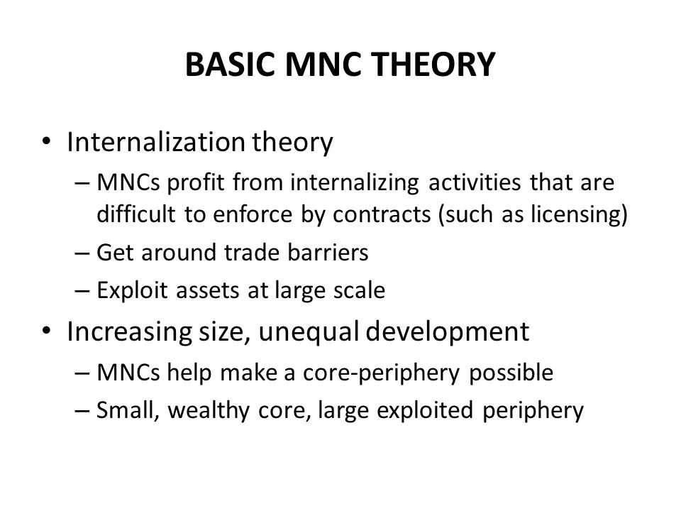BASIC MNC THEORY Internalization theory – MNCs profit from internalizing activities that are difficult to enforce by contracts (such as licensing) – Get around trade barriers – Exploit assets at large scale Increasing size, unequal development – MNCs help make a core-periphery possible – Small, wealthy core, large exploited periphery