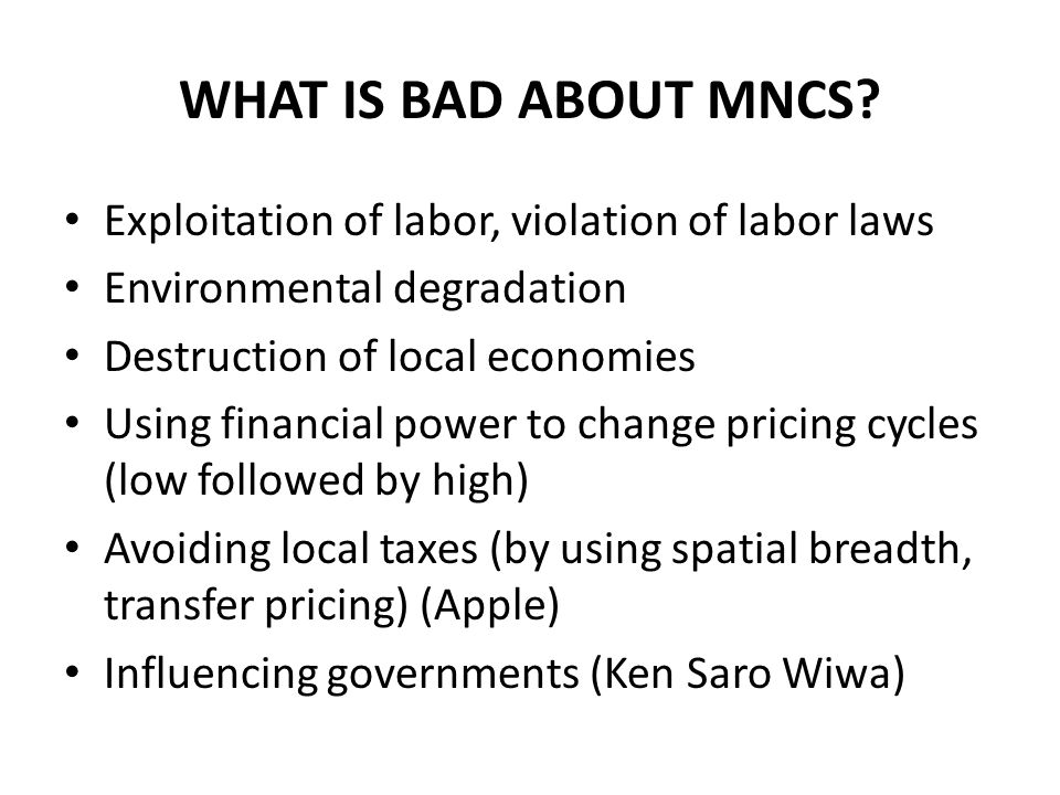 WHAT IS BAD ABOUT MNCS? Exploitation of labor, violation of labor laws Environmental degradation Destruction of local economies Using financial power