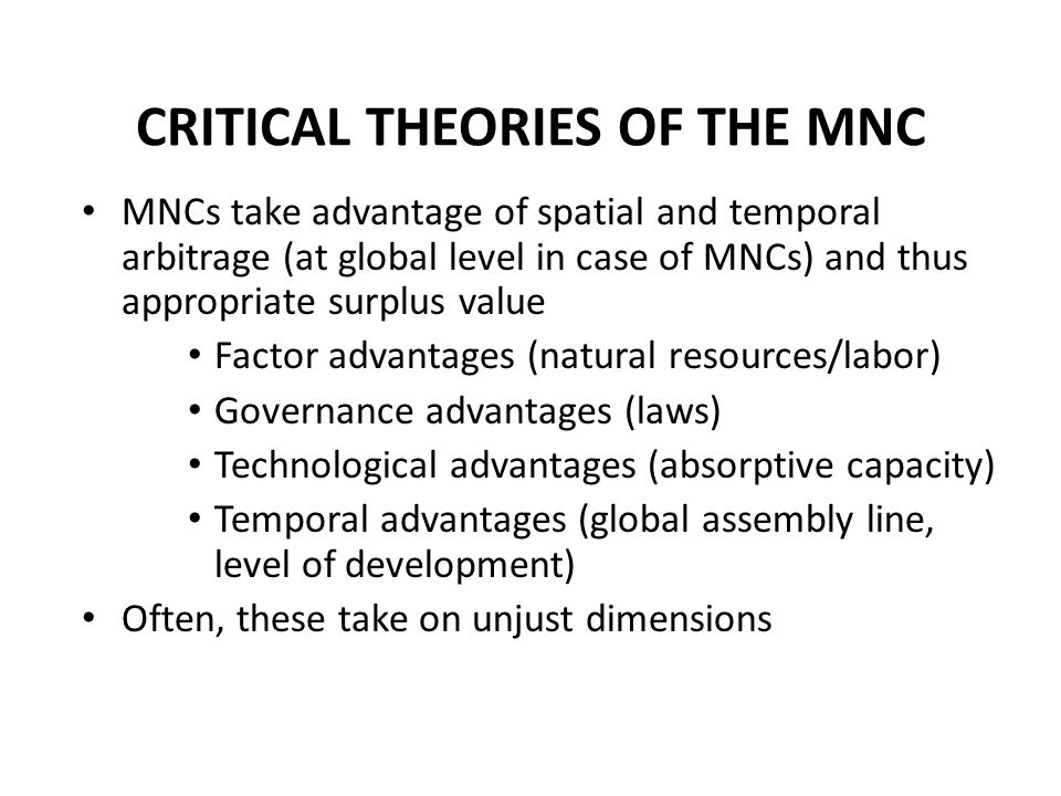 CRITICAL THEORIES OF THE MNC MNCs take advantage of spatial and temporal arbitrage (at global level in case of MNCs) and thus appropriate surplus value Factor advantages (natural resources/labor) Governance advantages (laws) Technological advantages (absorptive capacity) Temporal advantages (global assembly line, level of development) Often, these take on unjust dimensions