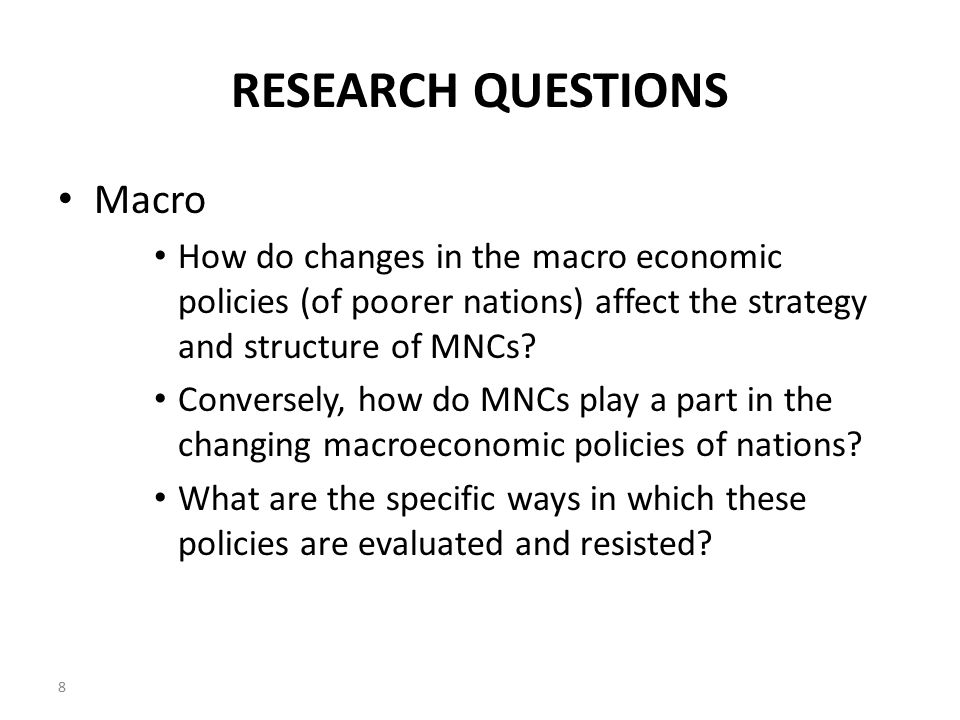 8 RESEARCH QUESTIONS Macro How do changes in the macro economic policies (of poorer nations) affect the strategy and structure of MNCs.