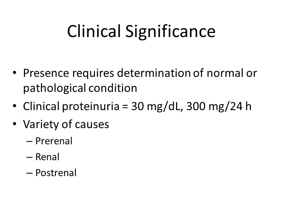 Presence requires determination of normal or pathological condition Clinical proteinuria = 30 mg/dL, 300 mg/24 h Variety of causes – Prerenal – Renal