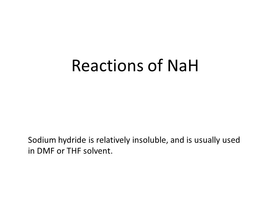 Reactions of NaH Sodium hydride is relatively insoluble, and is usually used in DMF or THF solvent.