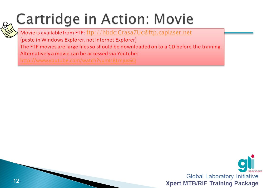 Global Laboratory Initiative Xpert MTB/RIF Training Package -12- Movie is available from FTP: ftp://hbdc:Crasa7Uc@ftp.caplaser.net (paste in Windows E