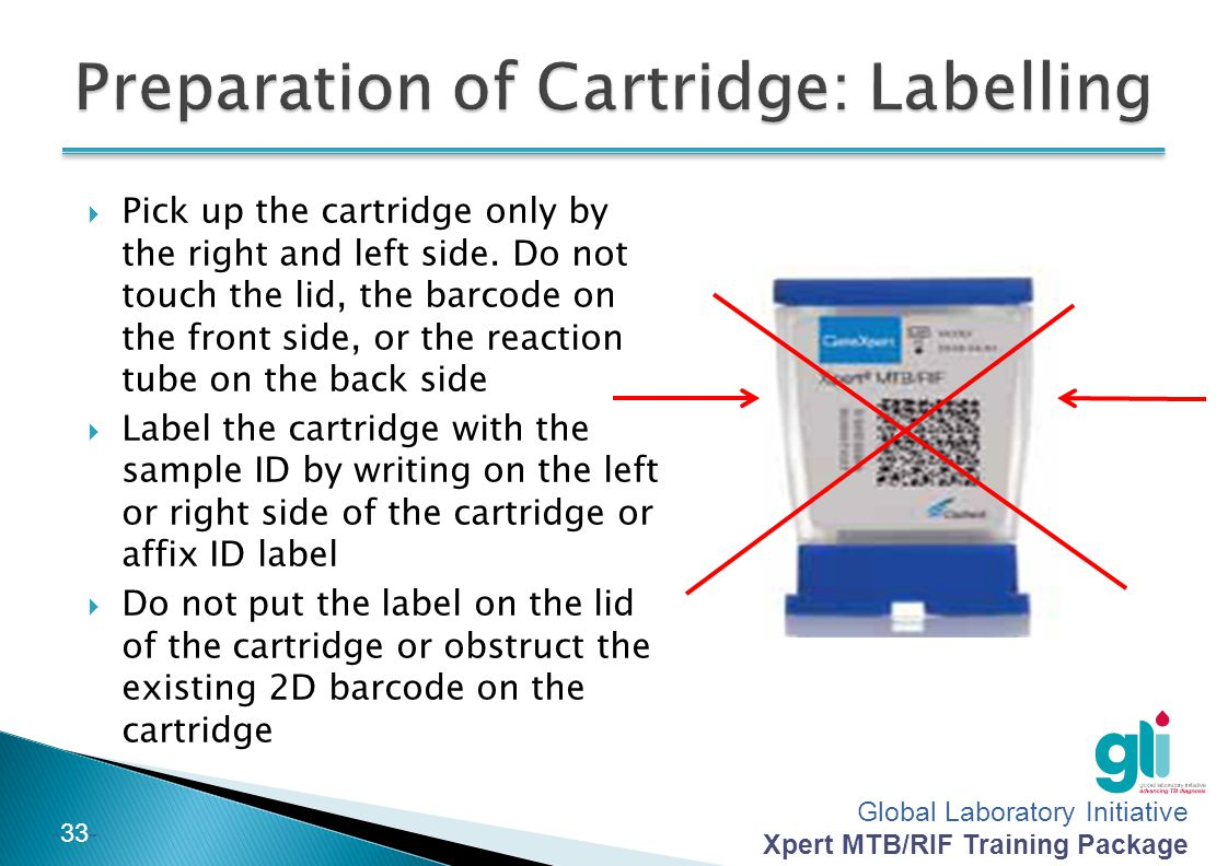 Global Laboratory Initiative Xpert MTB/RIF Training Package -33-  Pick up the cartridge only by the right and left side. Do not touch the lid, the ba
