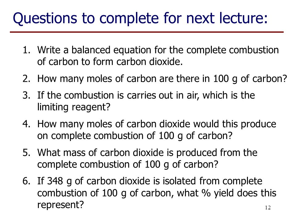 12 Questions to complete for next lecture: 1.Write a balanced equation for the complete combustion of carbon to form carbon dioxide. 2.How many moles