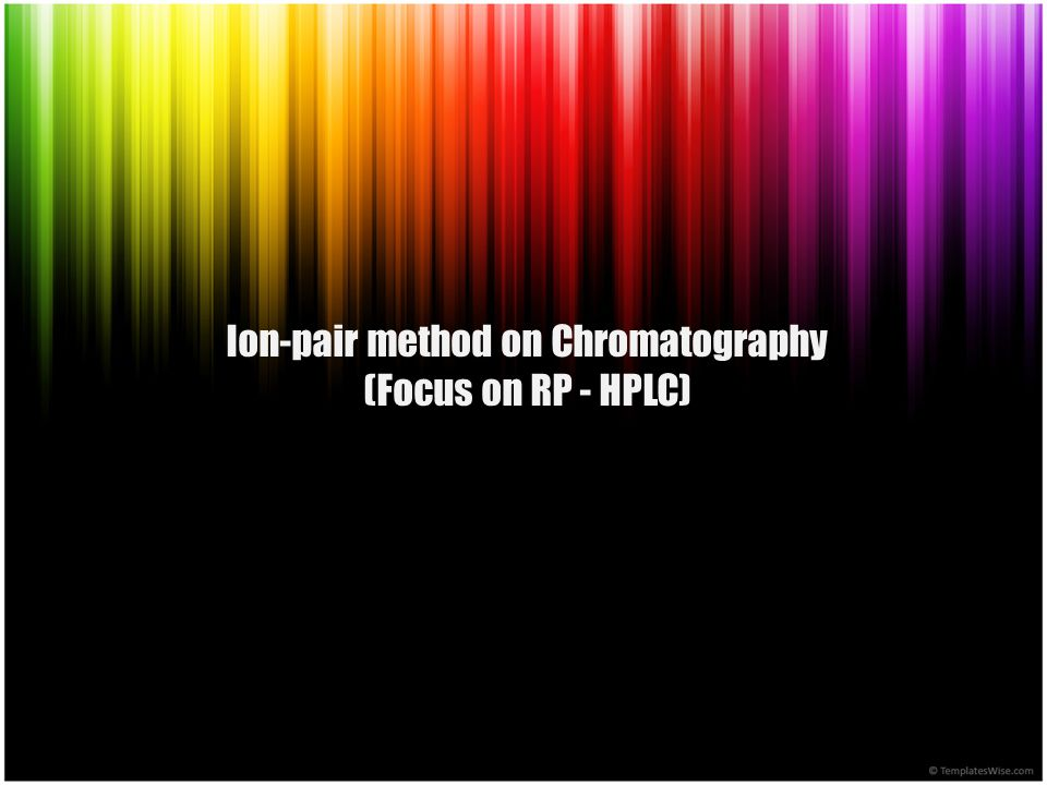 Ion-pair method on Chromatography (Focus on HPLC system) Acid wih pKa of 8.0 Base wih pKa of 8.0 pKa ± 1.5 HA A-A- B BH + HA B + H + H + + A - BH + Hydrophobic (more retained in RPC) Hydrophilic (less retained in RPC)