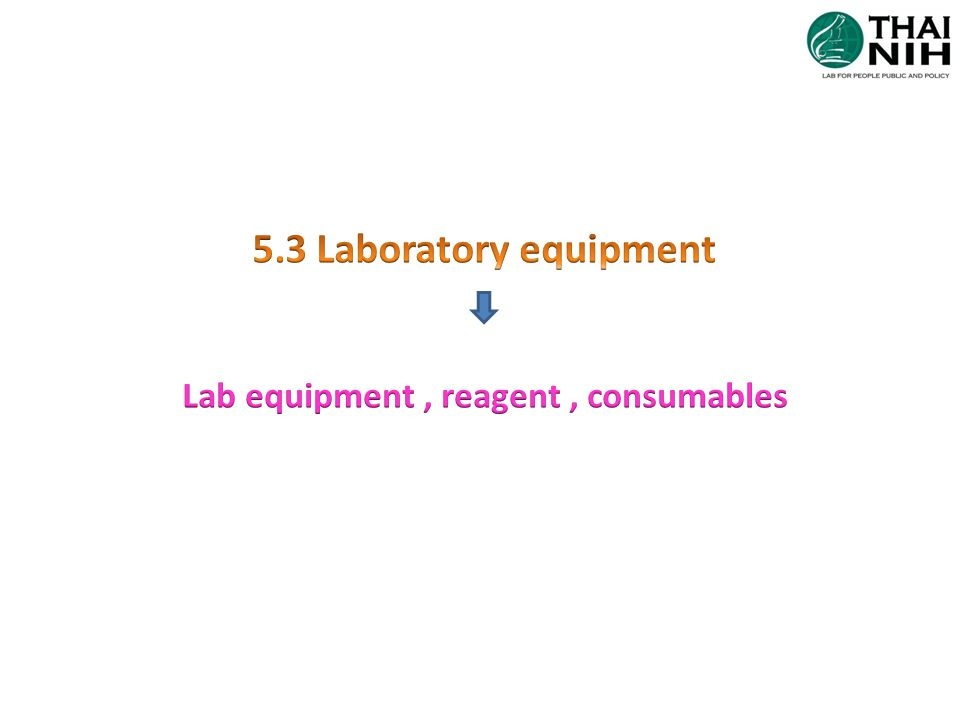 5.3Lab equip, reagent, consumables Note Lab equipment: hardware and software of instruments, measuring systems, lab information system (LIS) Reagent: reference materials, calibrators & quality control materials Consumables: culture media, pipette tips, slide etc