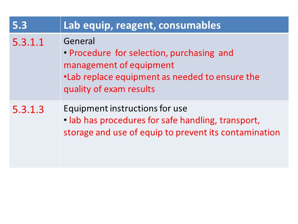 5.3Lab equip, reagent, consumables 5.3.1.4 new Equipment calibration and metrological traceability Procedure for calibration of equip that direct of indirect affects exam results include: Metrological traceability must be to a reference material 5.3.1.7 Equipment records  Performance records include copies of report/certificates of all calibrations and/or verifications.
