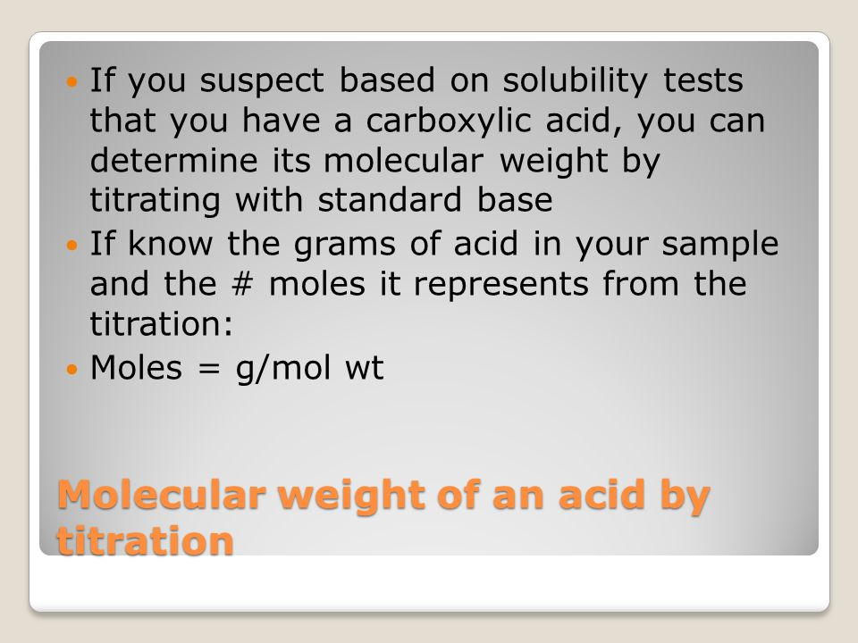 Molecular weight of an acid by titration If you suspect based on solubility tests that you have a carboxylic acid, you can determine its molecular wei