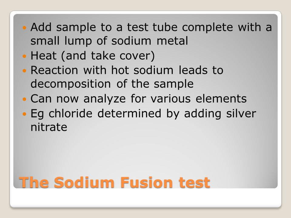 The Sodium Fusion test Add sample to a test tube complete with a small lump of sodium metal Heat (and take cover) Reaction with hot sodium leads to de