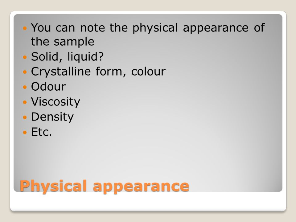 Physical appearance You can note the physical appearance of the sample Solid, liquid? Crystalline form, colour Odour Viscosity Density Etc.